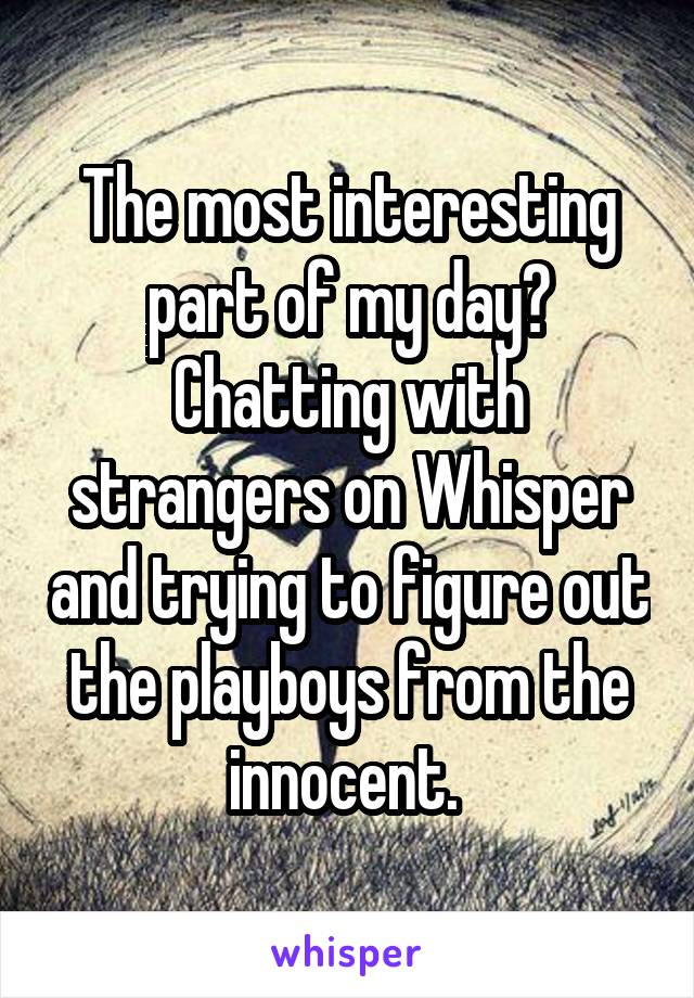 The most interesting part of my day? Chatting with strangers on Whisper and trying to figure out the playboys from the innocent.