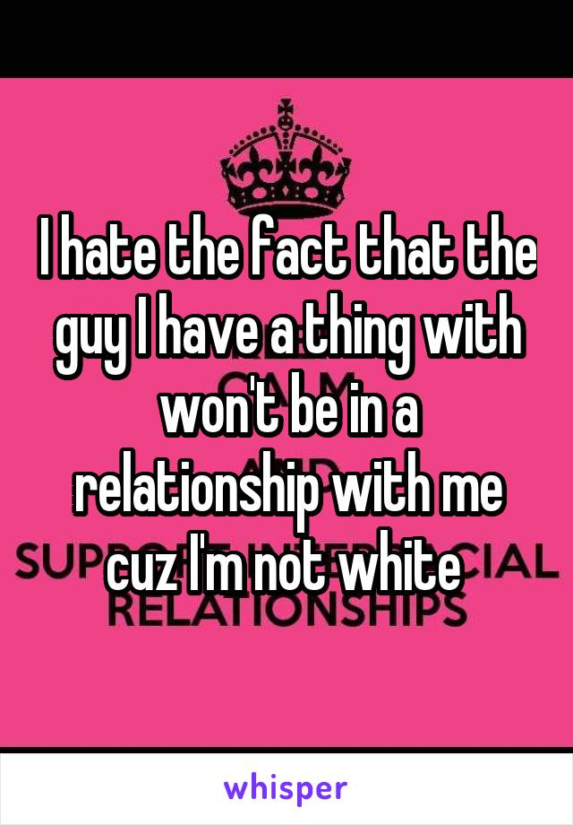 I hate the fact that the guy I have a thing with won't be in a relationship with me cuz I'm not white