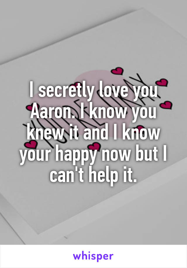 I secretly love you Aaron. I know you knew it and I know your happy now but I can't help it.