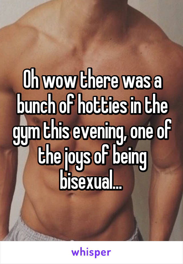 Oh wow there was a bunch of hotties in the gym this evening, one of the joys of being bisexual...