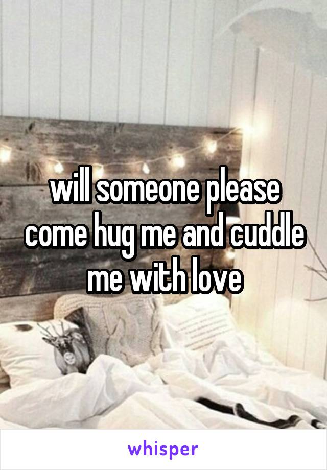 will someone please come hug me and cuddle me with love