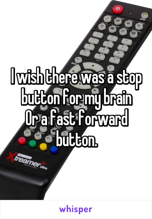 I wish there was a stop button for my brain Or a fast forward button.