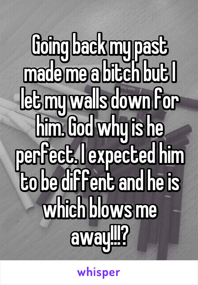 Going back my past made me a bitch but I let my walls down for him. God why is he perfect. I expected him to be diffent and he is which blows me away!!!😍
