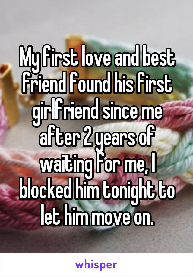 My first love and best friend found his first girlfriend since me after 2 years of waiting for me, I blocked him tonight to let him move on.