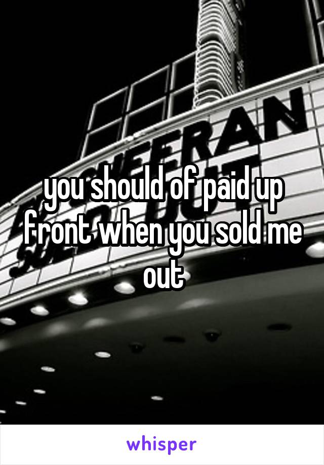you should of paid up front when you sold me out