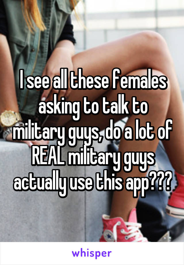 I see all these females asking to talk to military guys, do a lot of REAL military guys actually use this app???