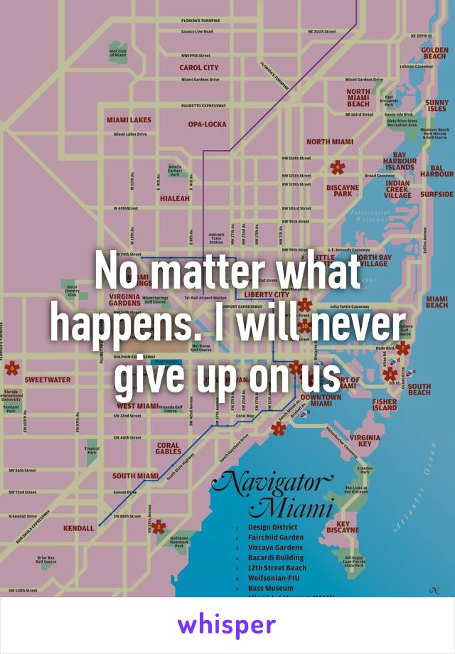 No matter what happens. I will never give up on us