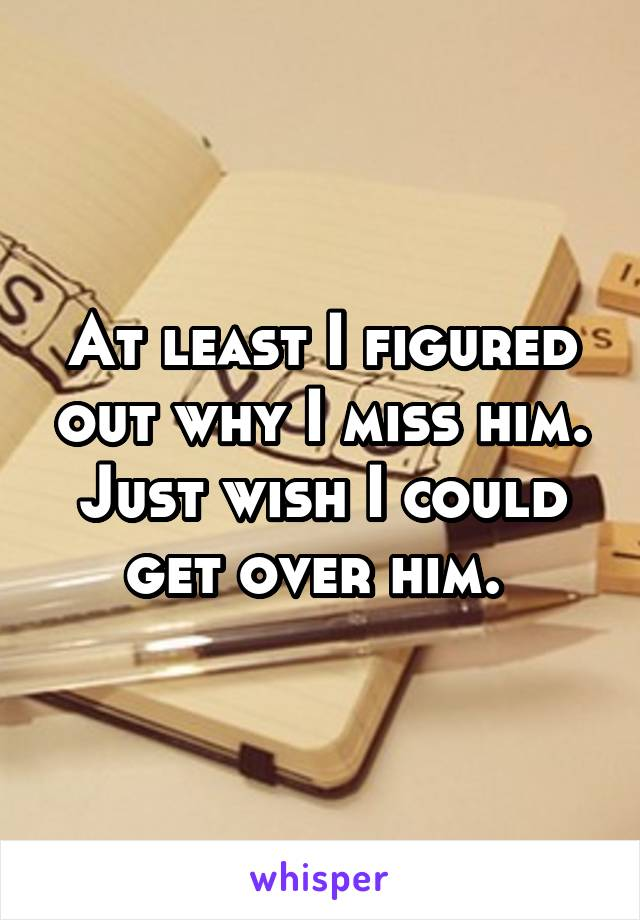 At least I figured out why I miss him. Just wish I could get over him.