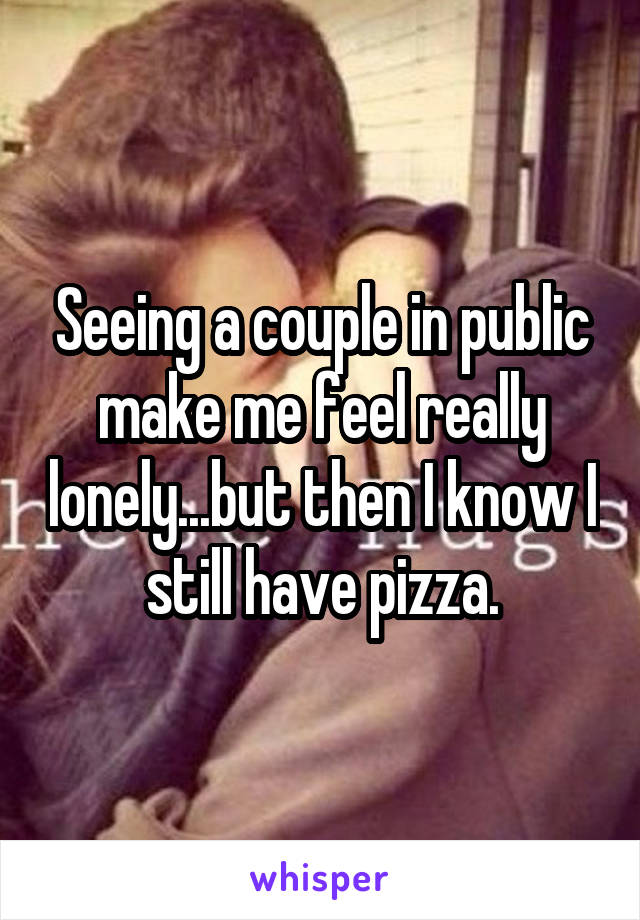 Seeing a couple in public make me feel really lonely...but then I know I still have pizza.
