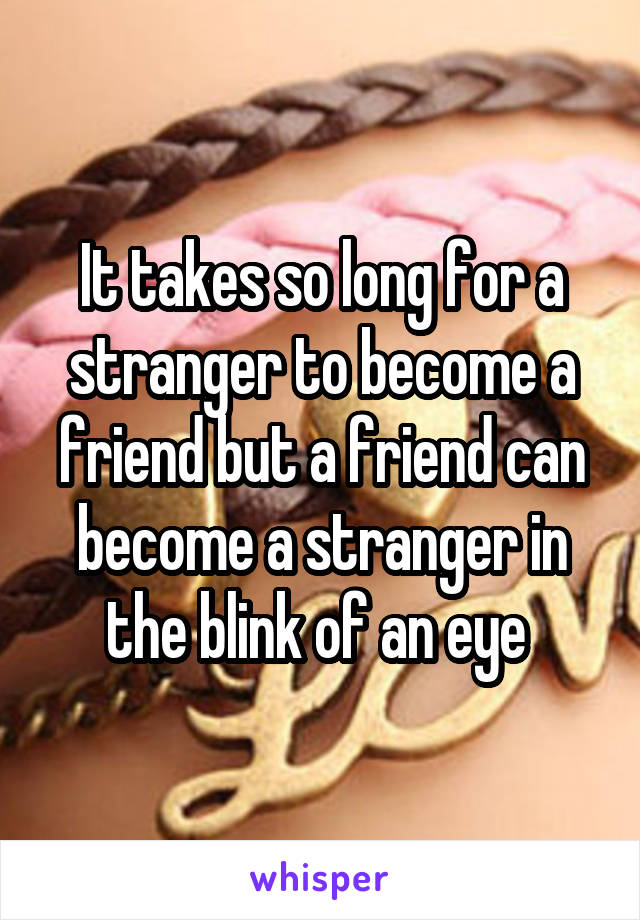 It takes so long for a stranger to become a friend but a friend can become a stranger in the blink of an eye