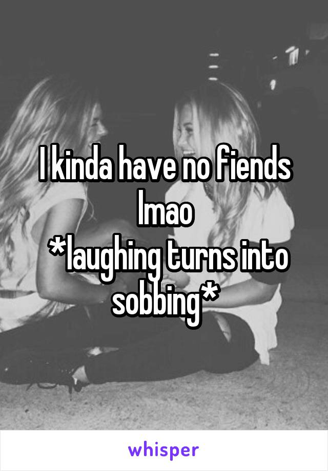I kinda have no fiends lmao  *laughing turns into sobbing*