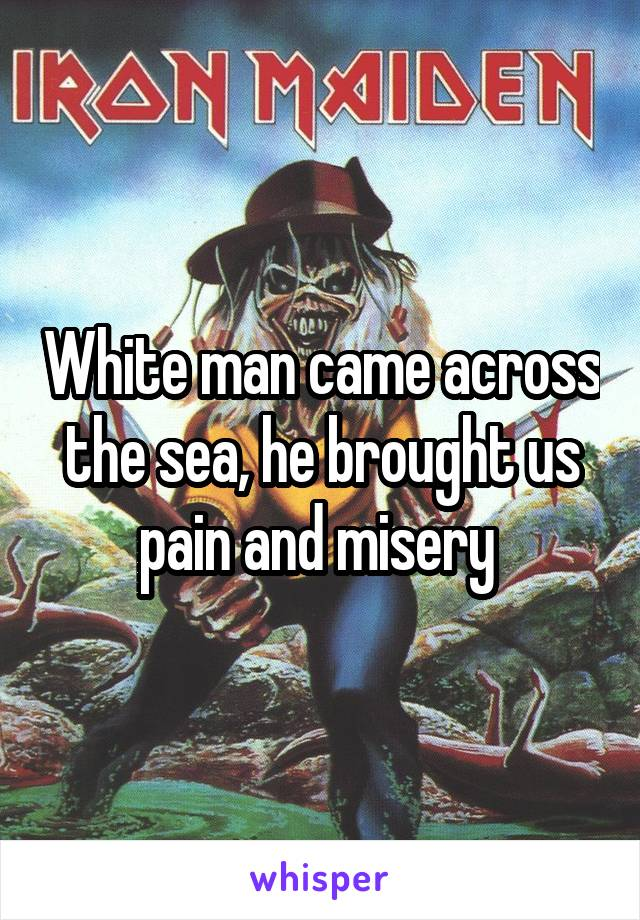 White man came across the sea, he brought us pain and misery