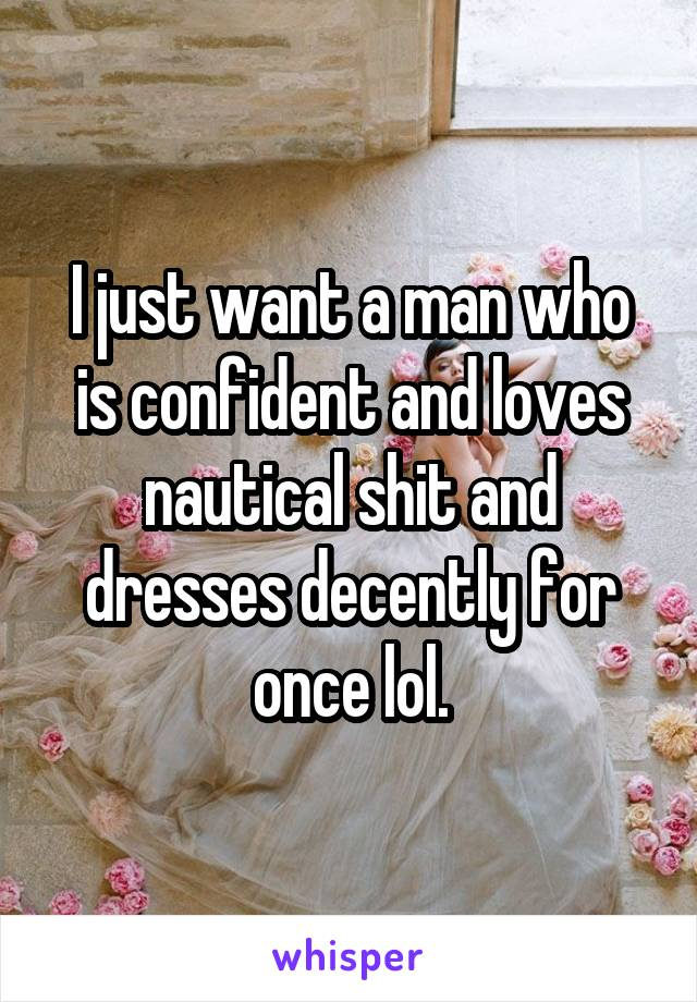 I just want a man who is confident and loves nautical shit and dresses decently for once lol.
