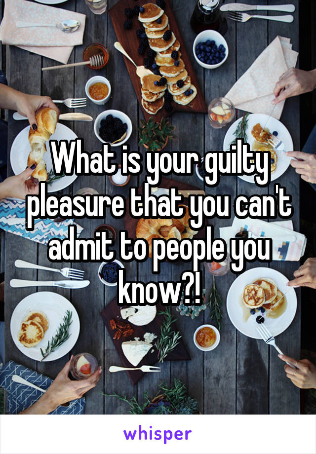 What is your guilty pleasure that you can't admit to people you know?!