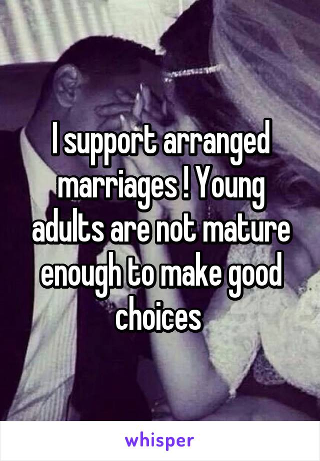 I support arranged marriages ! Young adults are not mature enough to make good choices