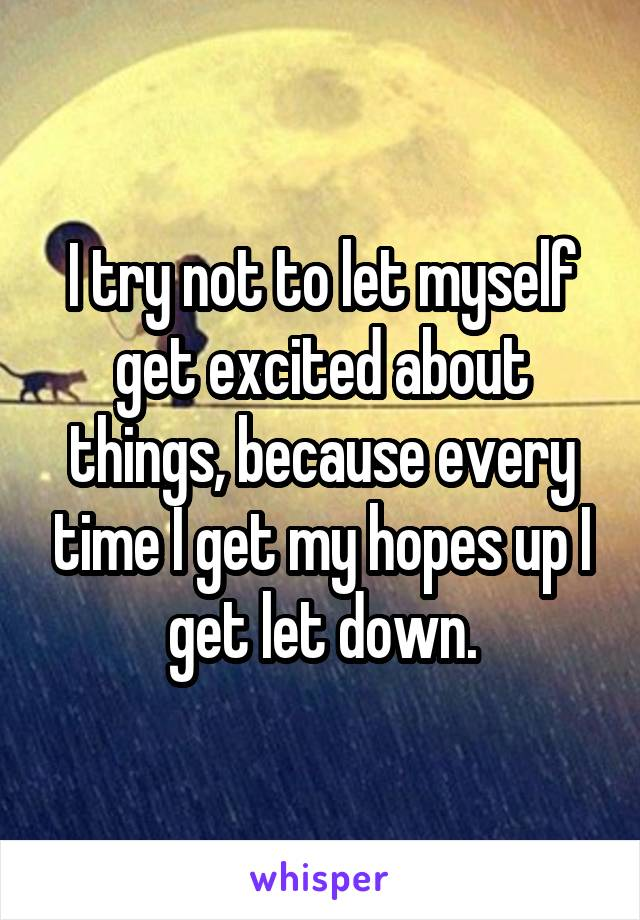 I try not to let myself get excited about things, because every time I get my hopes up I get let down.