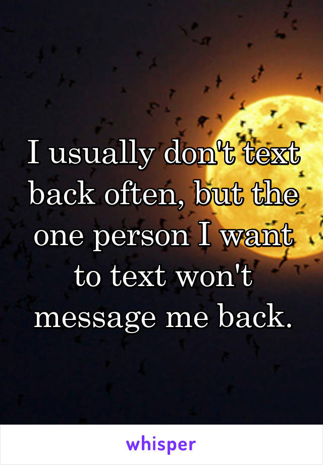 I usually don't text back often, but the one person I want to text won't message me back.