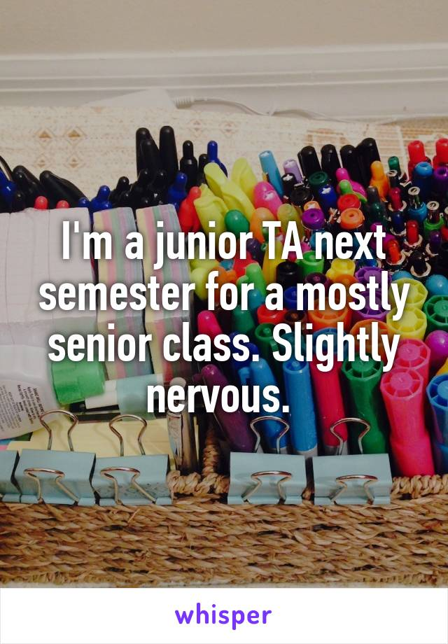 I'm a junior TA next semester for a mostly senior class. Slightly nervous.