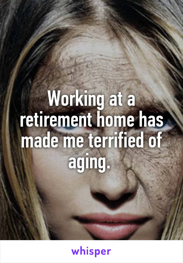 Working at a retirement home has made me terrified of aging.