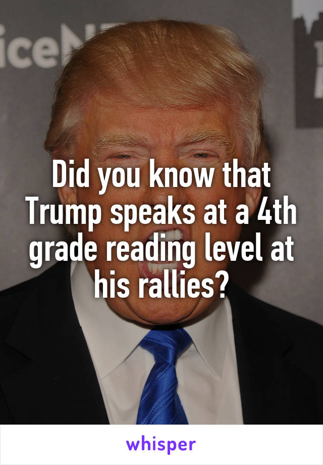 Did you know that Trump speaks at a 4th grade reading level at his rallies?