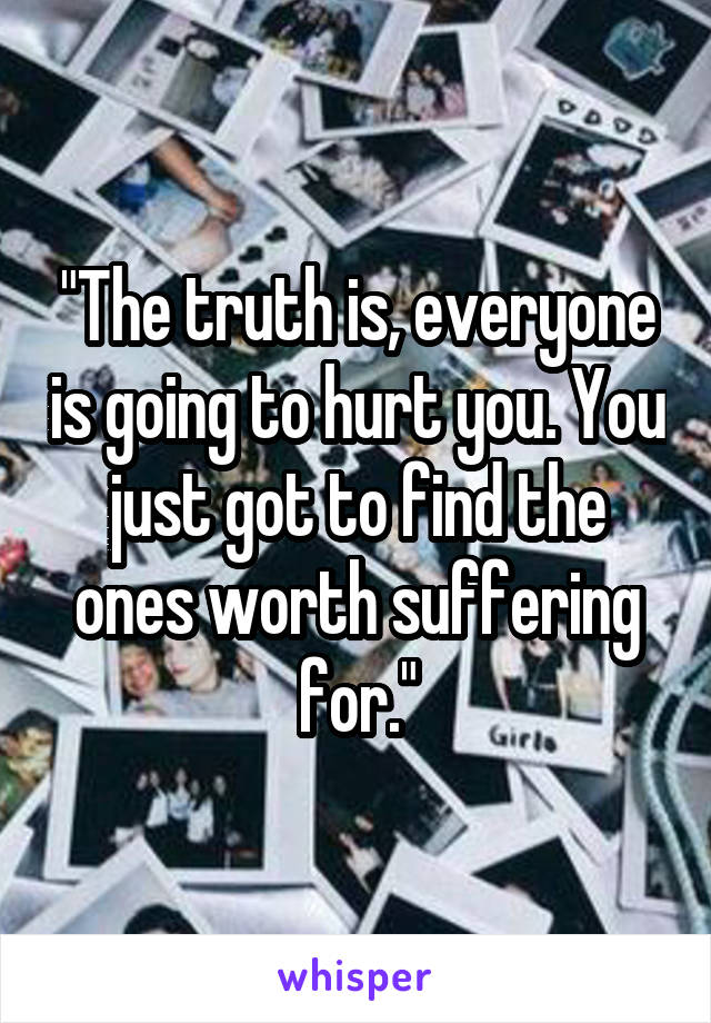 """""""The truth is, everyone is going to hurt you. You just got to find the ones worth suffering for."""""""