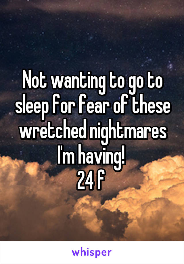 Not wanting to go to sleep for fear of these wretched nightmares I'm having!  24 f