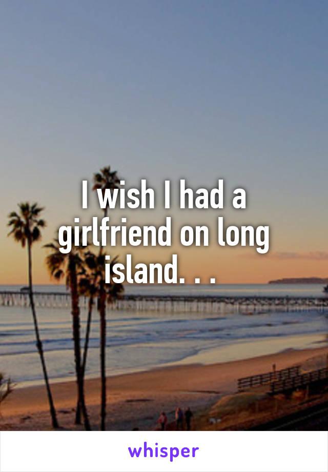 I wish I had a girlfriend on long island. . .