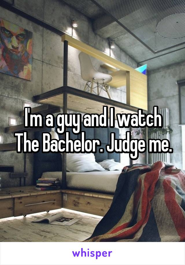 I'm a guy and I watch The Bachelor. Judge me.