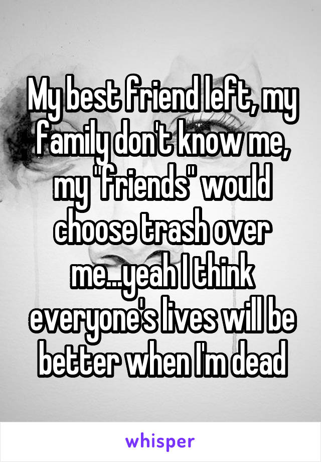 """My best friend left, my family don't know me, my """"friends"""" would choose trash over me...yeah I think everyone's lives will be better when I'm dead"""