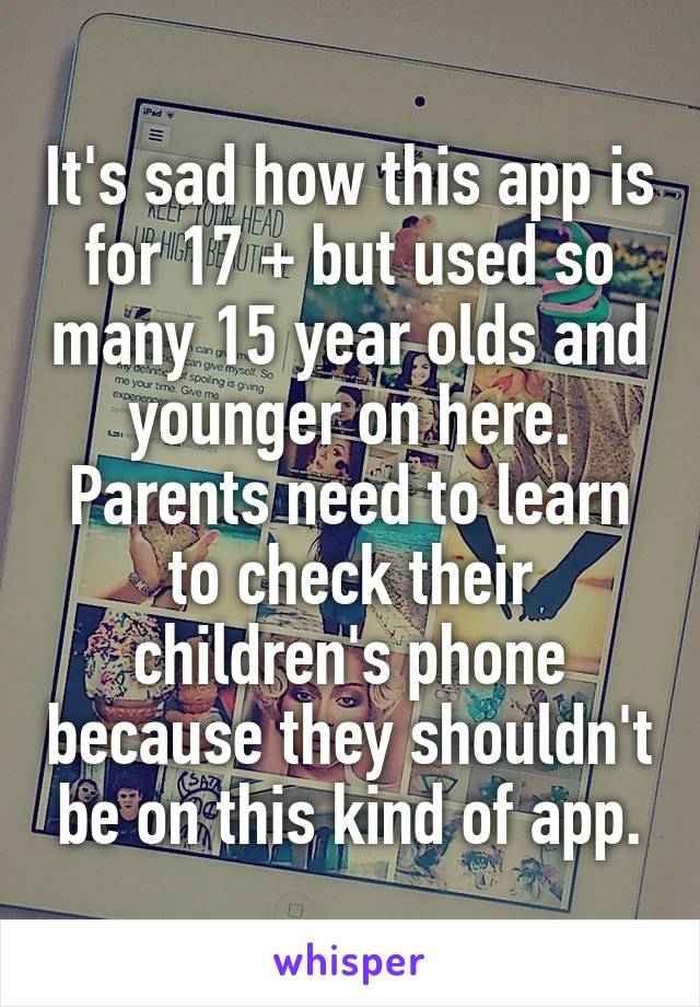 It's sad how this app is for 17 + but used so many 15 year olds and younger on here. Parents need to learn to check their children's phone because they shouldn't be on this kind of app.