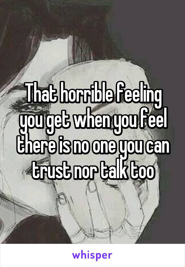 That horrible feeling you get when you feel there is no one you can trust nor talk too