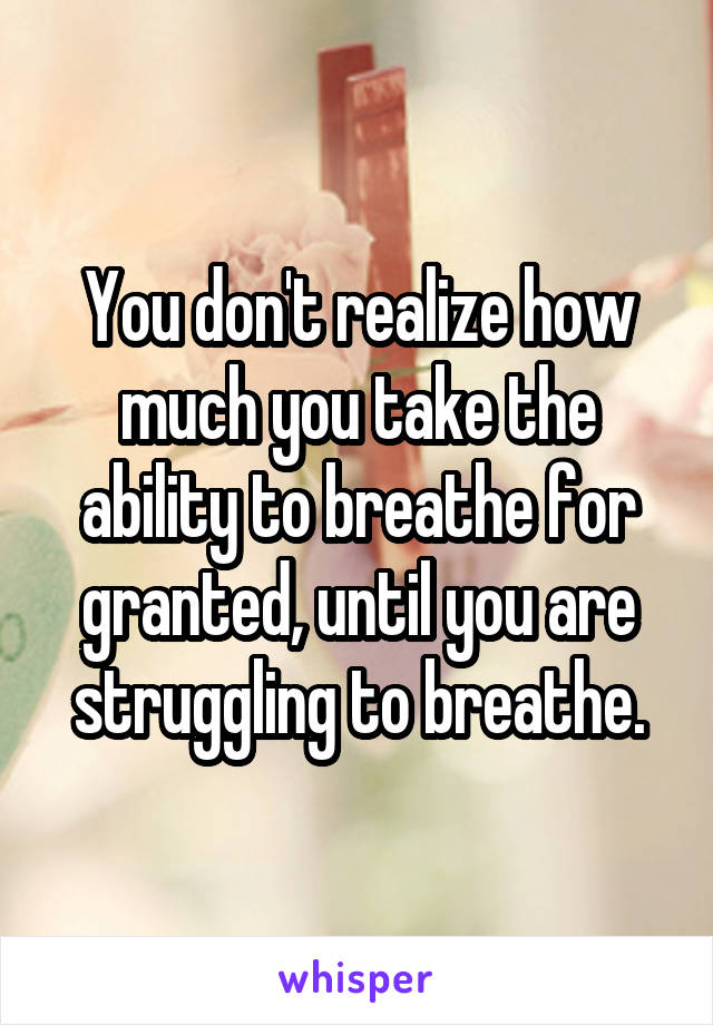 You don't realize how much you take the ability to breathe for granted, until you are struggling to breathe.