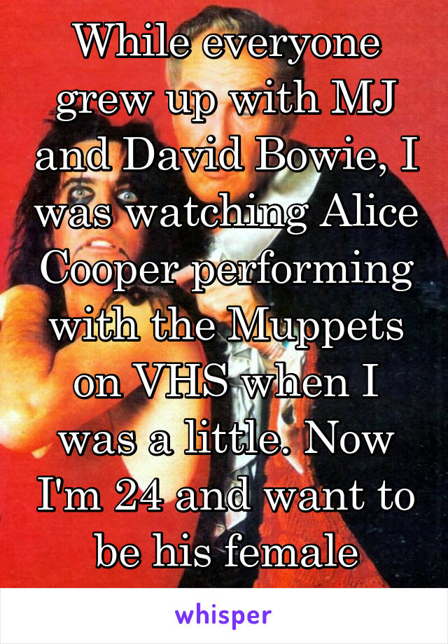 While everyone grew up with MJ and David Bowie, I was watching Alice Cooper performing with the Muppets on VHS when I was a little. Now I'm 24 and want to be his female counterpart