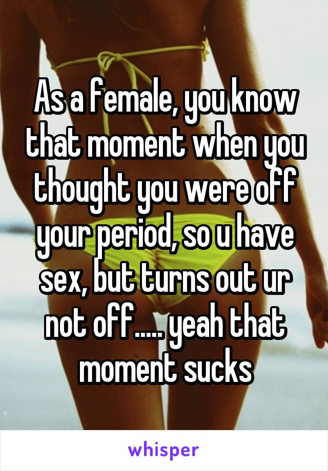 As a female, you know that moment when you thought you were off your period, so u have sex, but turns out ur not off..... yeah that moment sucks