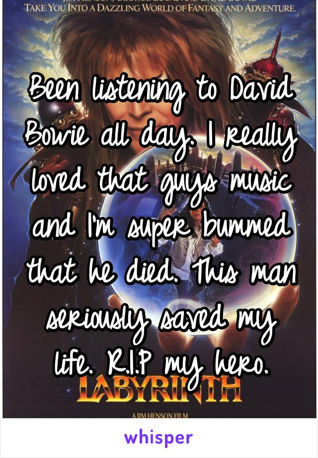 Been listening to David Bowie all day. I really loved that guys music and I'm super bummed that he died. This man seriously saved my life. R.I.P my hero.