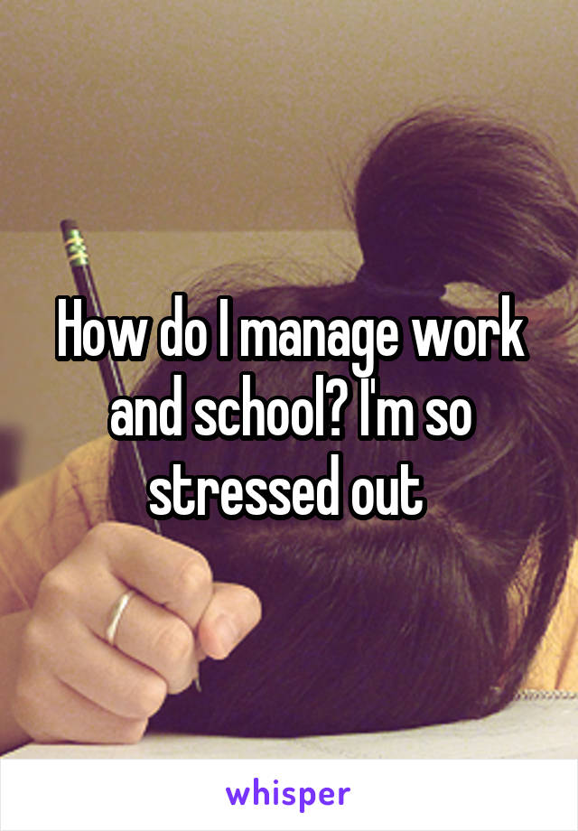 How do I manage work and school? I'm so stressed out