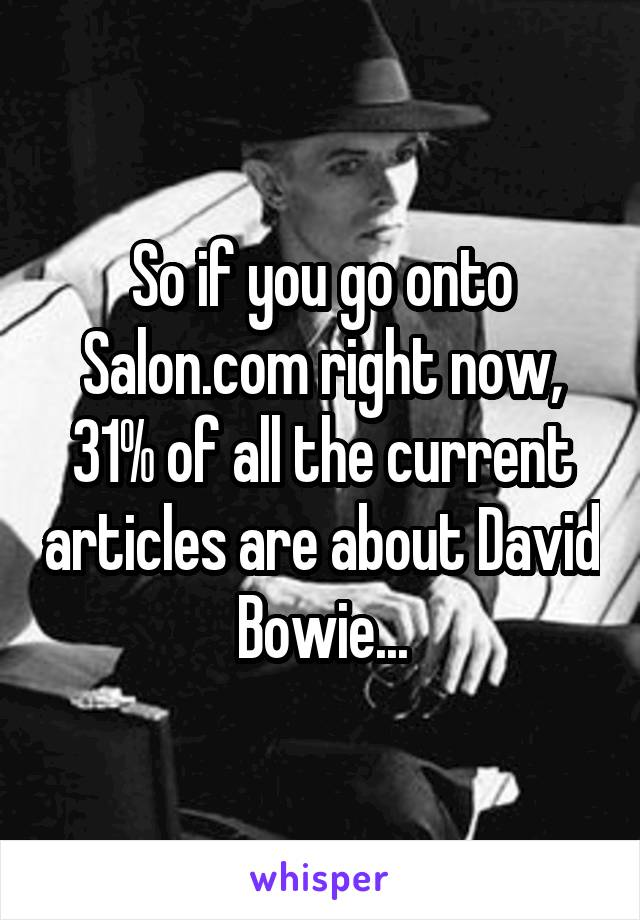 So if you go onto Salon.com right now, 31% of all the current articles are about David Bowie...