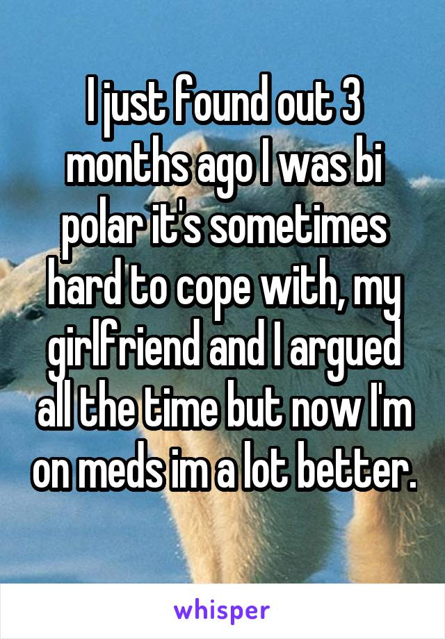 I just found out 3 months ago I was bi polar it's sometimes hard to cope with, my girlfriend and I argued all the time but now I'm on meds im a lot better.