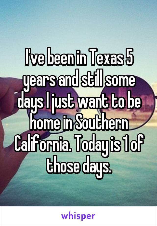 I've been in Texas 5 years and still some days I just want to be home in Southern California. Today is 1 of those days.