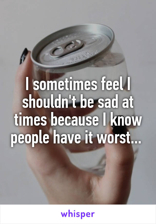 I sometimes feel I shouldn't be sad at times because I know people have it worst...