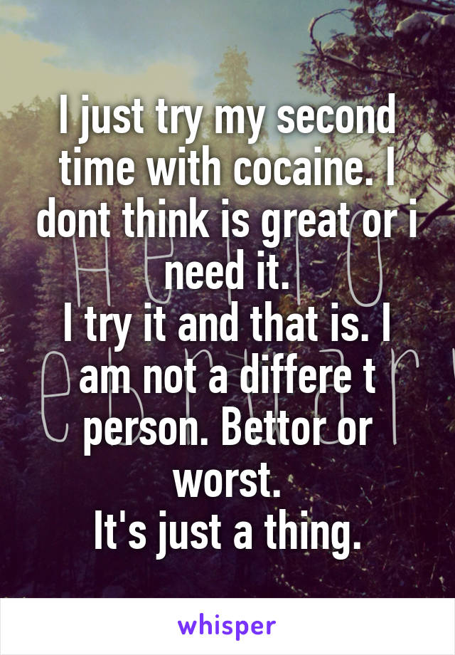 I just try my second time with cocaine. I dont think is great or i need it. I try it and that is. I am not a differe t person. Bettor or worst. It's just a thing.