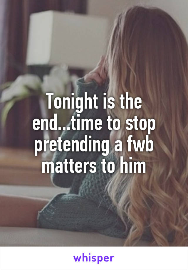 Tonight is the end...time to stop pretending a fwb matters to him