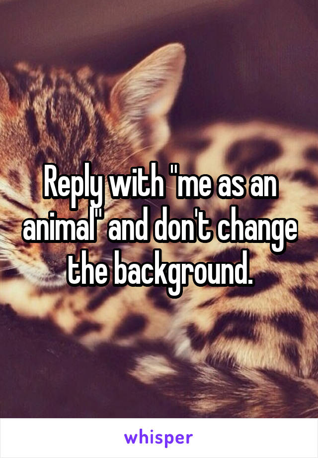"Reply with ""me as an animal"" and don't change the background."