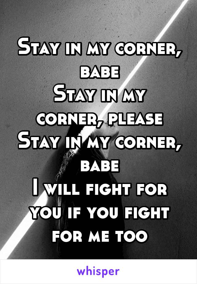 Stay in my corner, babe Stay in my corner, please Stay in my corner, babe I will fight for you if you fight for me too