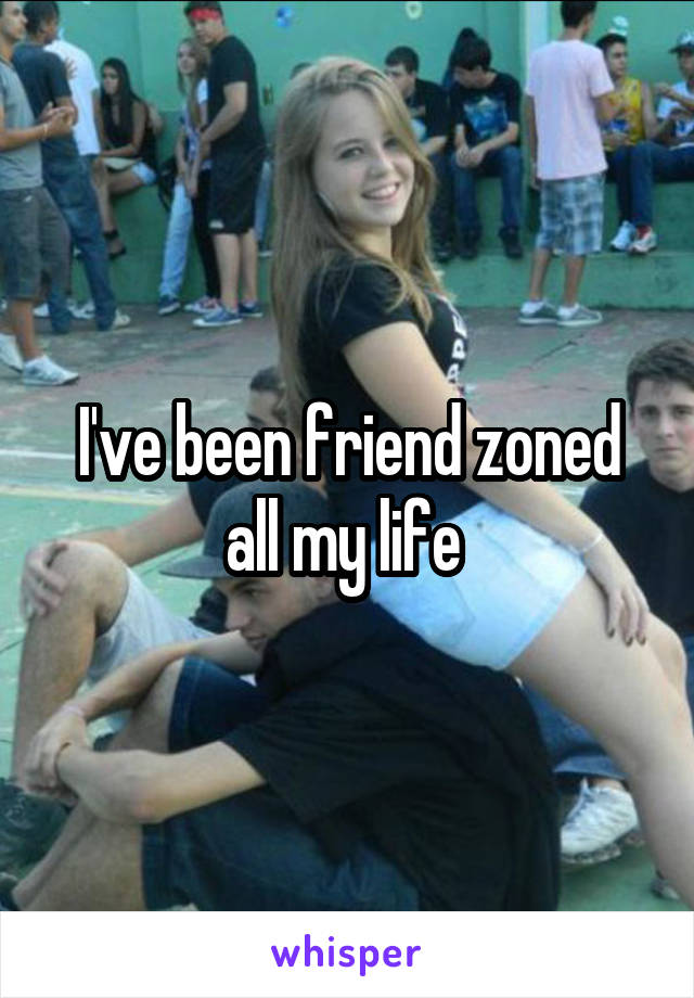 I've been friend zoned all my life