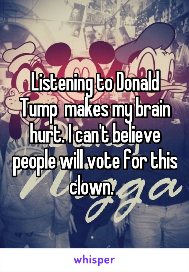 Listening to Donald Tump  makes my brain hurt. I can't believe people will vote for this clown.