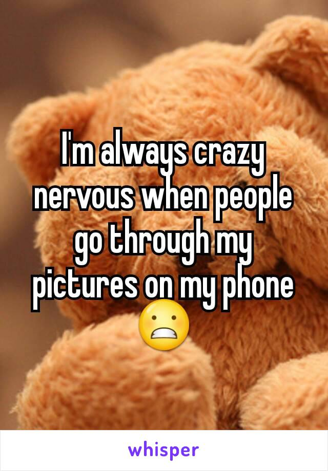 I'm always crazy nervous when people go through my pictures on my phone 😬