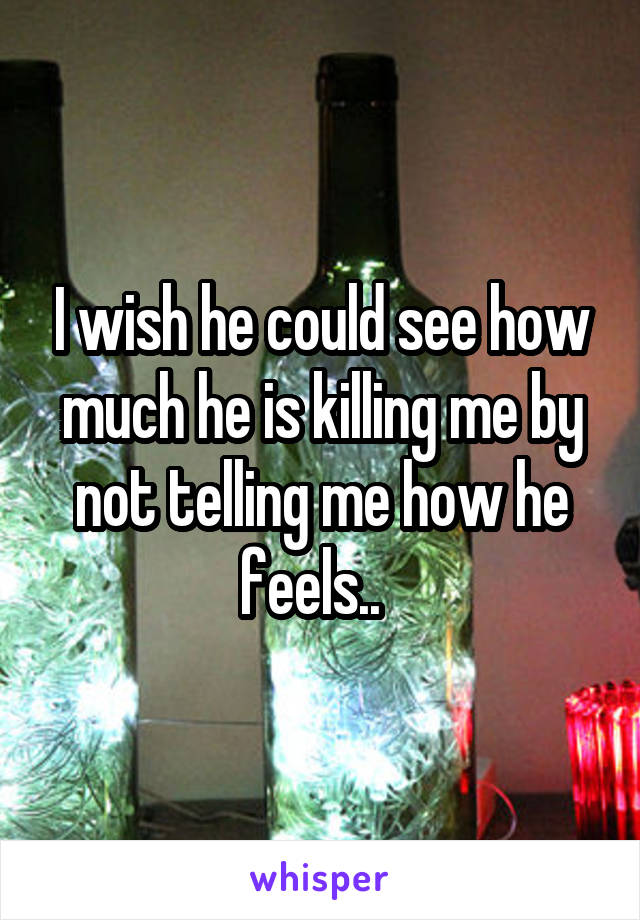 I wish he could see how much he is killing me by not telling me how he feels..