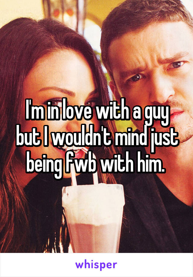 I'm in love with a guy but I wouldn't mind just being fwb with him.