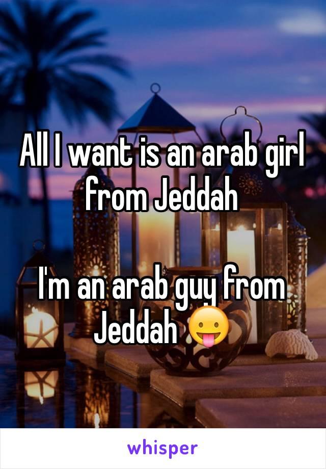 All I want is an arab girl from Jeddah   I'm an arab guy from Jeddah 😛